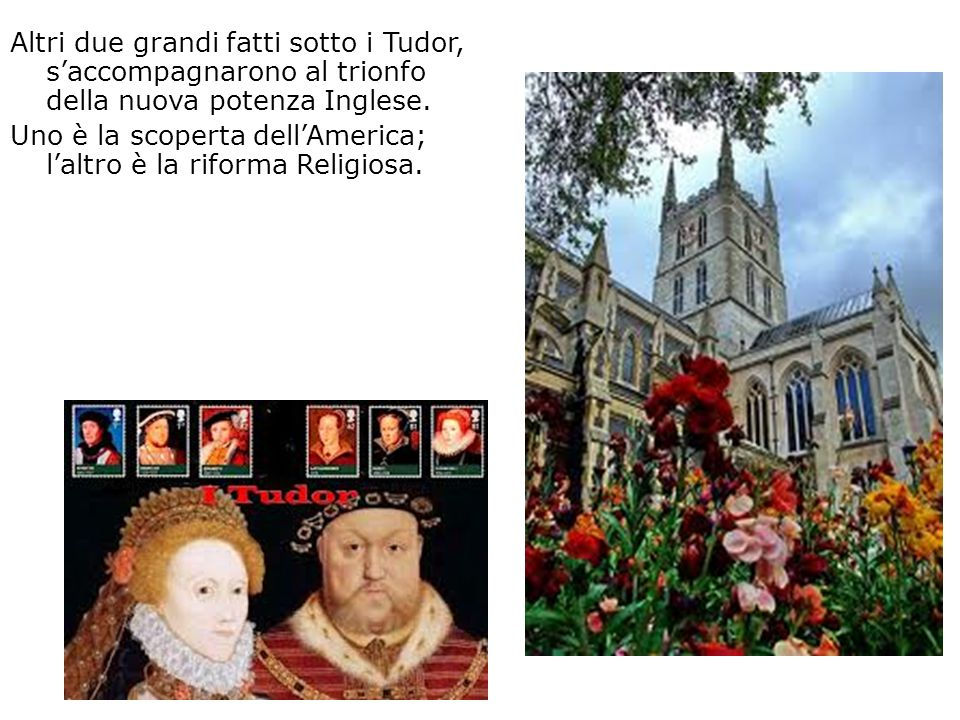 Altri due grandi fatti sotto i Tudor, s'accompagnarono al trionfo della nuova potenza Inglese. Uno è la scoperta dell'America; l'altro è la riforma Religiosa.