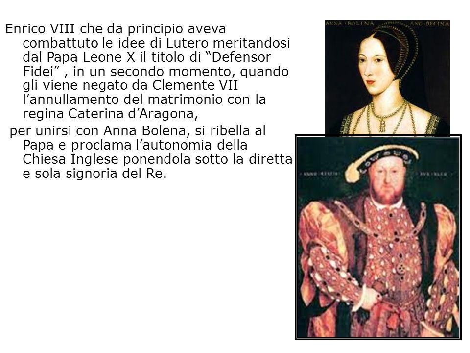 Enrico VIII che da principio aveva combattuto le idee di Lutero meritandosi dal Papa Leone X il titolo di Defensor Fidei , in un secondo momento, quando gli viene negato da Clemente VII l'annullamento del matrimonio con la regina Caterina d'Aragona, per unirsi con Anna Bolena, si ribella al Papa e proclama l'autonomia della Chiesa Inglese ponendola sotto la diretta e sola signoria del Re.