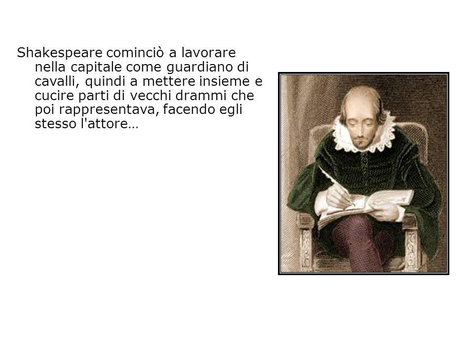 Shakespeare cominciò a lavorare nella capitale come guardiano di cavalli, quindi a mettere insieme e cucire parti di vecchi drammi che poi rappresentava, facendo egli stesso l attore…