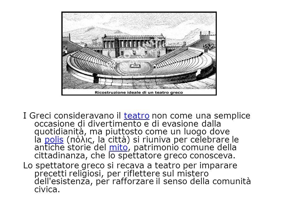 I Greci consideravano il teatro non come una semplice occasione di divertimento e di evasione dalla quotidianità, ma piuttosto come un luogo dove la polis (πόλις, la città) si riuniva per celebrare le antiche storie del mito, patrimonio comune della cittadinanza, che lo spettatore greco conosceva.