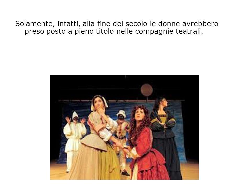Solamente, infatti, alla fine del secolo le donne avrebbero preso posto a pieno titolo nelle compagnie teatrali.