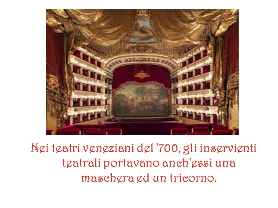Nei teatri veneziani del 700, gli inservienti teatrali portavano anch essi una maschera ed un tricorno.