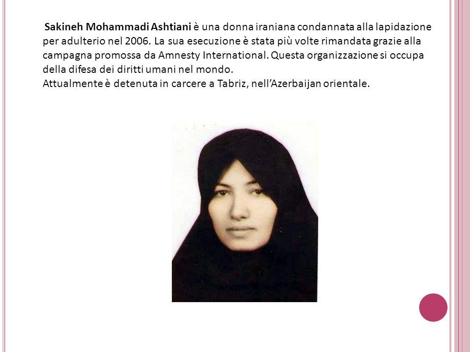 Sakineh Mohammadi Ashtiani è una donna iraniana condannata alla lapidazione per adulterio nel 2006.