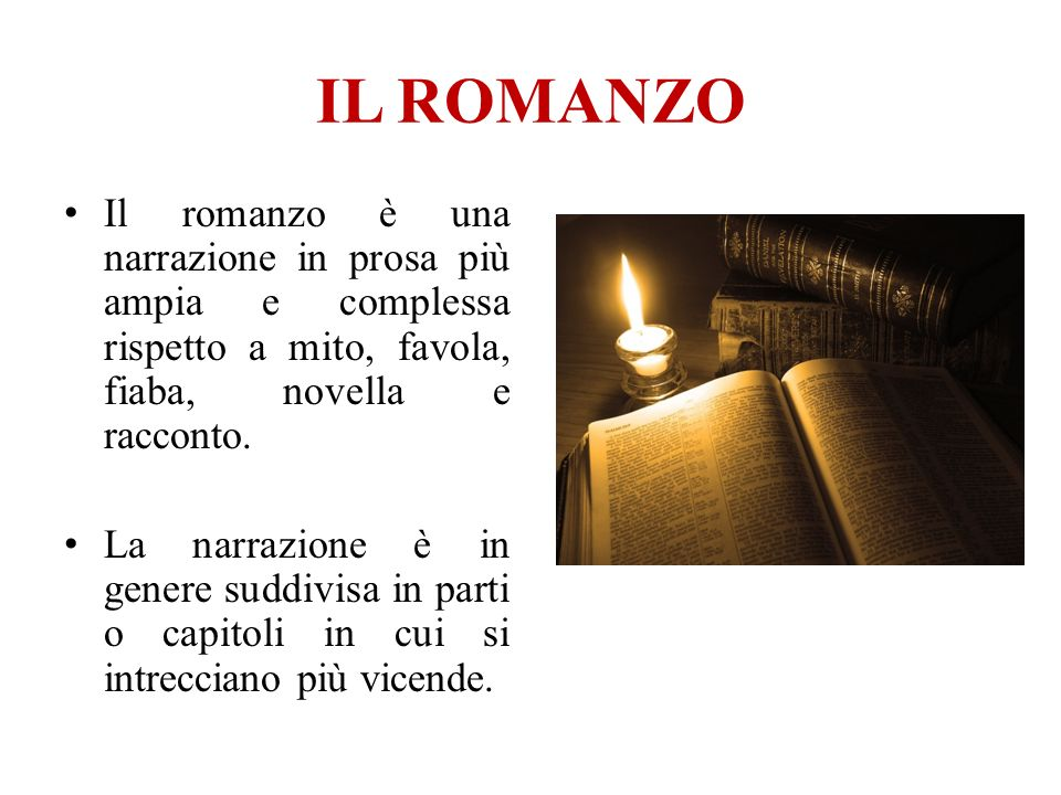 IL ROMANZO Il romanzo è una narrazione in prosa più ampia e complessa rispetto a mito, favola, fiaba, novella e racconto.