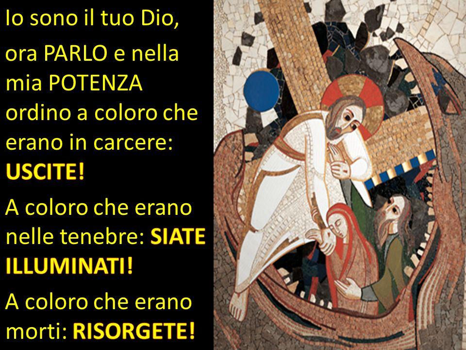 Io sono il tuo Dio, ora PARLO e nella mia POTENZA ordino a coloro che erano in carcere: USCITE! A coloro che erano nelle tenebre: SIATE ILLUMINATI!