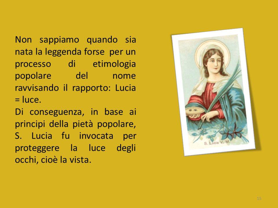Non sappiamo quando sia nata la leggenda forse per un processo di etimologia popolare del nome ravvisando il rapporto: Lucia = luce.