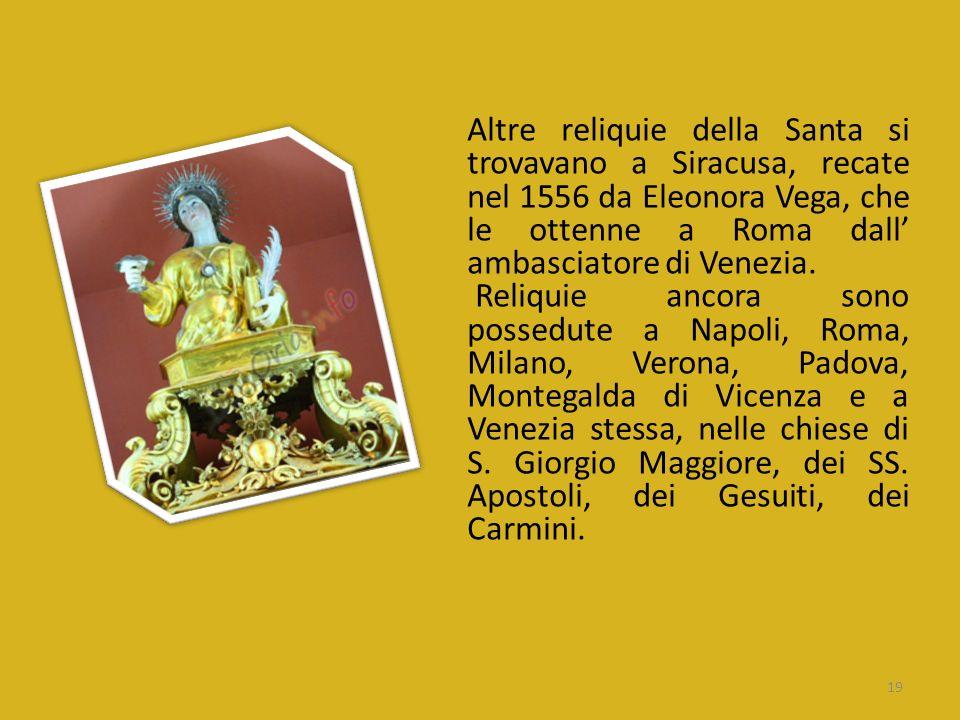 Altre reliquie della Santa si trovavano a Siracusa, recate nel 1556 da Eleonora Vega, che le ottenne a Roma dall' ambasciatore di Venezia.