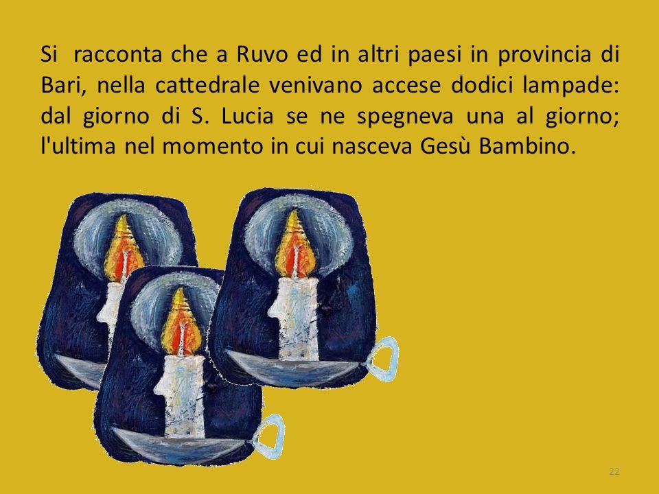 Si racconta che a Ruvo ed in altri paesi in provincia di Bari, nella cattedrale venivano accese dodici lampade: dal giorno di S.