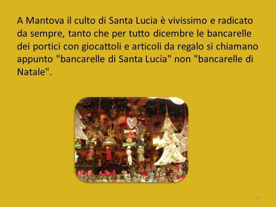 A Mantova il culto di Santa Lucia è vivissimo e radicato da sempre, tanto che per tutto dicembre le bancarelle dei portici con giocattoli e articoli da regalo si chiamano appunto bancarelle di Santa Lucia non bancarelle di Natale .