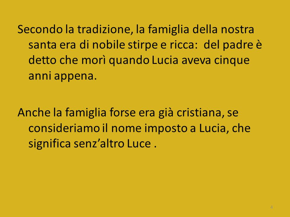 Secondo la tradizione, la famiglia della nostra santa era di nobile stirpe e ricca: del padre è detto che morì quando Lucia aveva cinque anni appena.