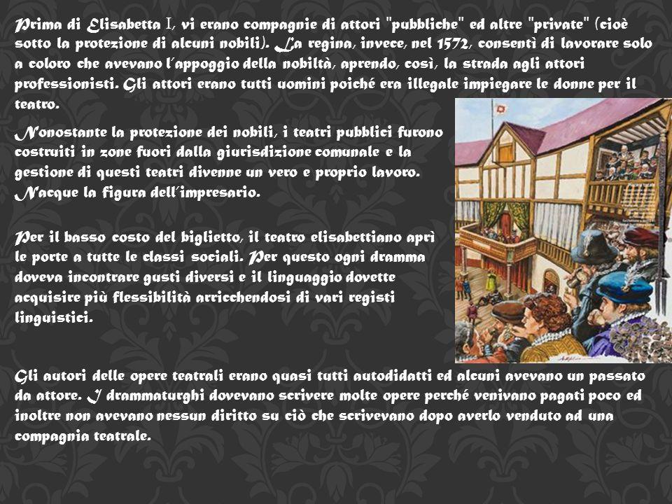 Prima di Elisabetta I, vi erano compagnie di attori ʺpubblicheʺ ed altre ʺprivateʺ (cioè sotto la protezione di alcuni nobili). La regina, invece, nel 1572, consentì di lavorare solo a coloro che avevano l'appoggio della nobiltà, aprendo, così, la strada agli attori professionisti. Gli attori erano tutti uomini poiché era illegale impiegare le donne per il teatro.