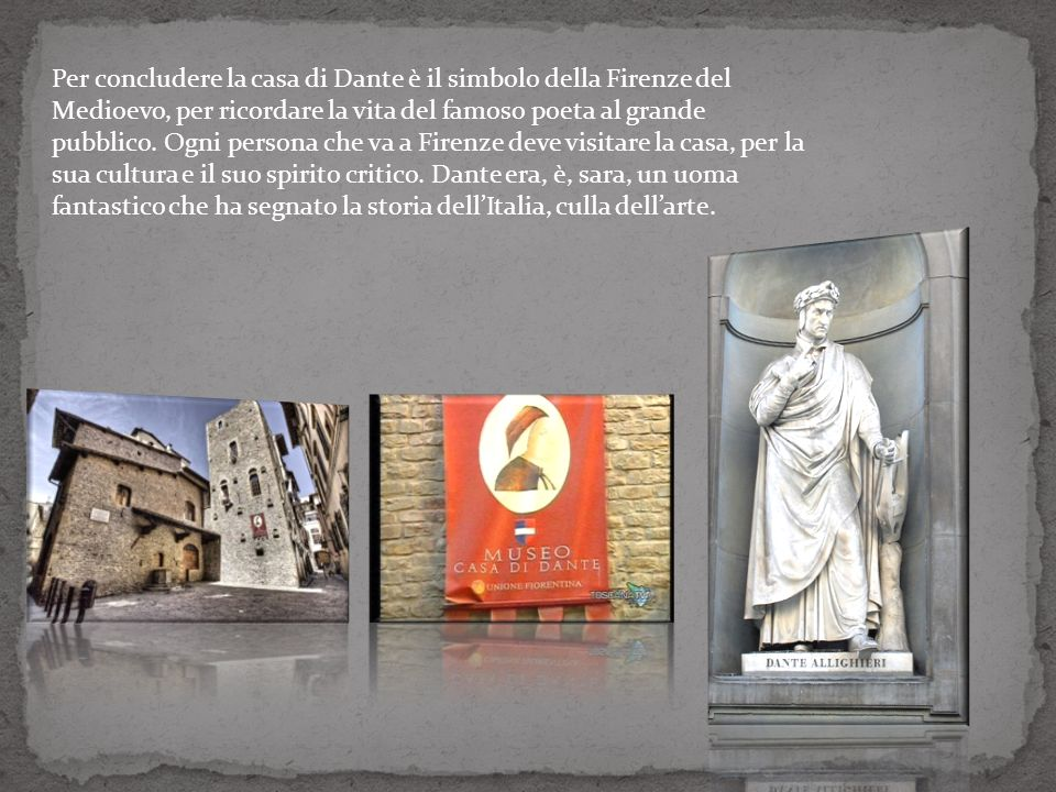 Per concludere la casa di Dante è il simbolo della Firenze del Medioevo, per ricordare la vita del famoso poeta al grande pubblico.