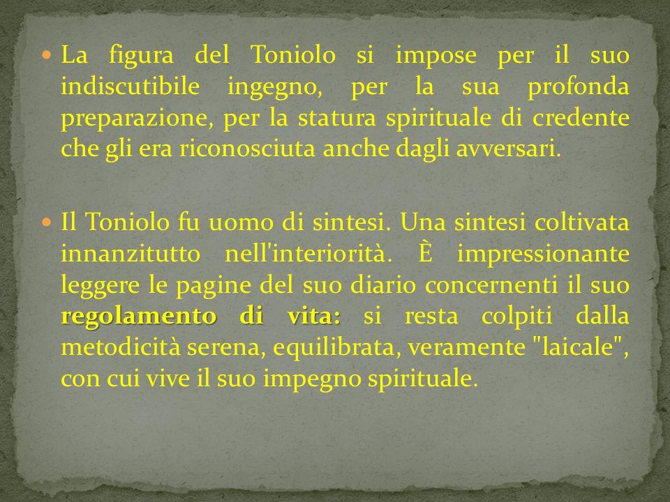 La figura del Toniolo si impose per il suo indiscutibile ingegno, per la sua profonda preparazione, per la statura spirituale di credente che gli era riconosciuta anche dagli avversari.