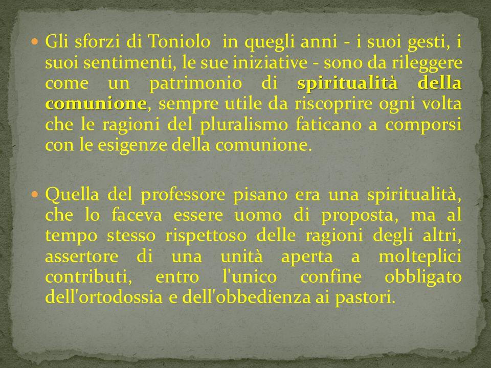Gli sforzi di Toniolo in quegli anni - i suoi gesti, i suoi sentimenti, le sue iniziative - sono da rileggere come un patrimonio di spiritualità della comunione, sempre utile da riscoprire ogni volta che le ragioni del pluralismo faticano a comporsi con le esigenze della comunione.