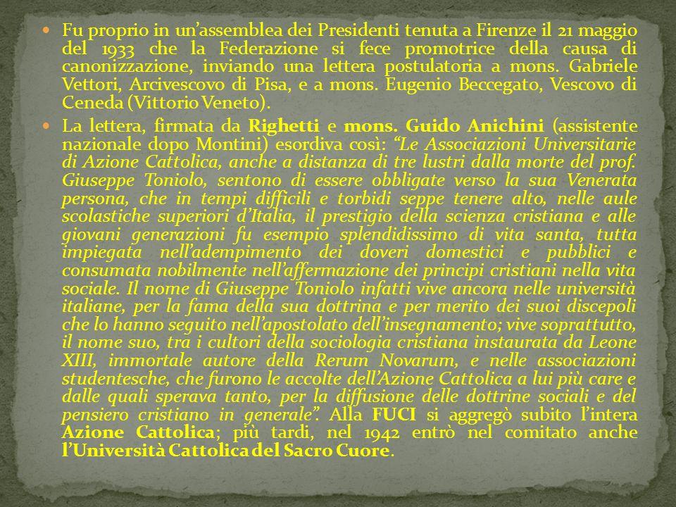 Fu proprio in un'assemblea dei Presidenti tenuta a Firenze il 21 maggio del 1933 che la Federazione si fece promotrice della causa di canonizzazione, inviando una lettera postulatoria a mons. Gabriele Vettori, Arcivescovo di Pisa, e a mons. Eugenio Beccegato, Vescovo di Ceneda (Vittorio Veneto).