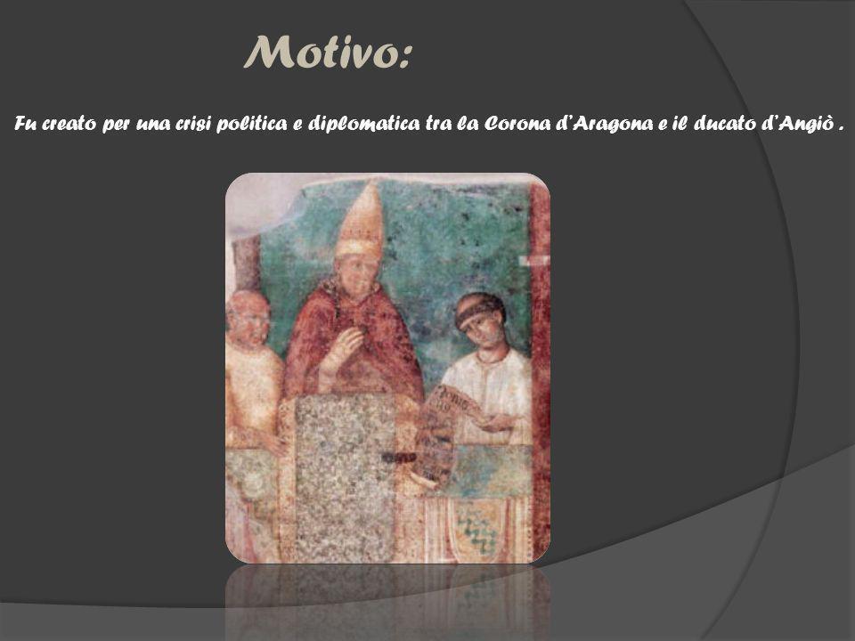 Motivo: Fu creato per una crisi politica e diplomatica tra la Corona d'Aragona e il ducato d'Angiò .