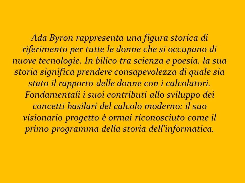 Ada Byron rappresenta una figura storica di riferimento per tutte le donne che si occupano di nuove tecnologie.