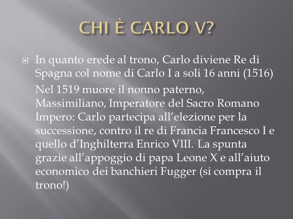 CHI È CARLO V In quanto erede al trono, Carlo diviene Re di Spagna col nome di Carlo I a soli 16 anni (1516)