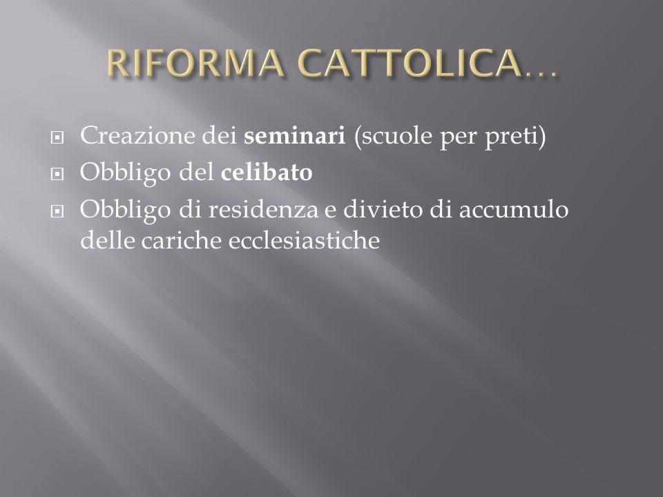RIFORMA CATTOLICA… Creazione dei seminari (scuole per preti)