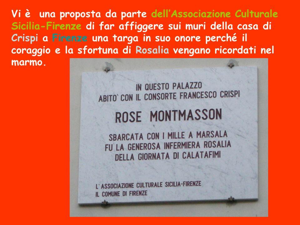 Vi è una proposta da parte dell'Associazione Culturale Sicilia-Firenze di far affiggere sui muri della casa di Crispi a Firenze una targa in suo onore perché il coraggio e la sfortuna di Rosalia vengano ricordati nel marmo.