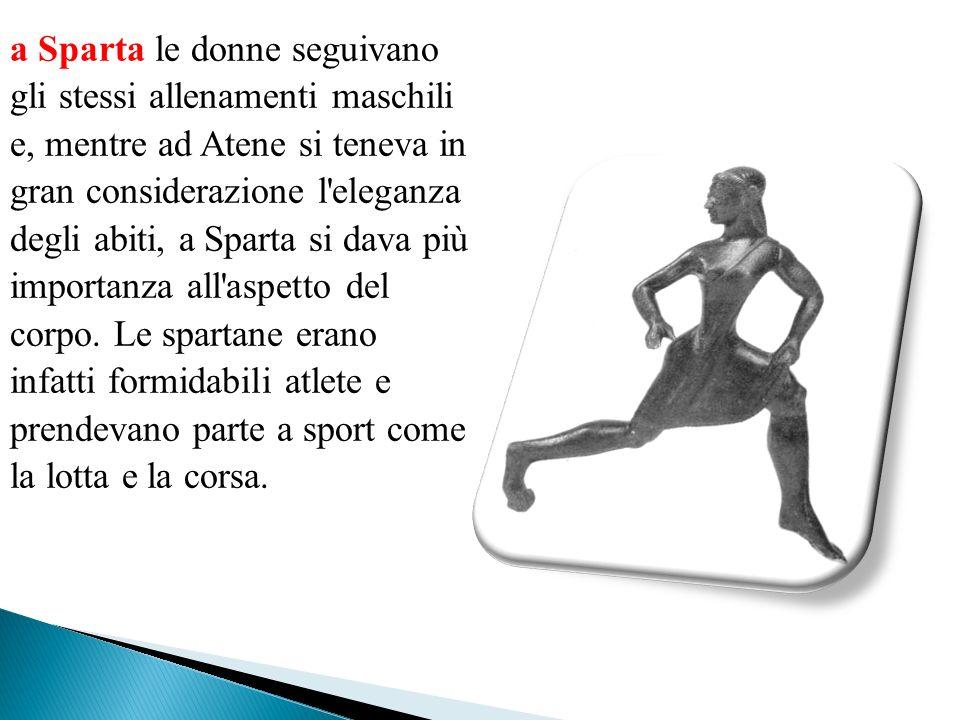 a Sparta le donne seguivano gli stessi allenamenti maschili e, mentre ad Atene si teneva in gran considerazione l eleganza degli abiti, a Sparta si dava più importanza all aspetto del corpo.