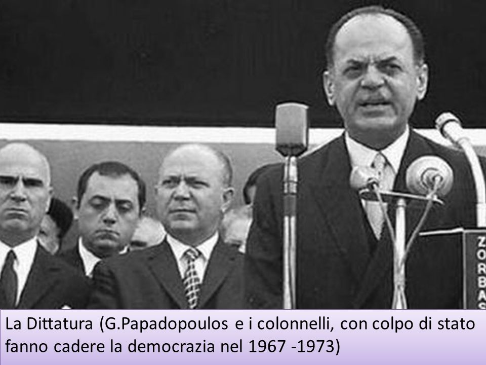 La Dittatura (G.Papadopoulos e i colonnelli, con colpo di stato fanno cadere la democrazia nel 1967 -1973)