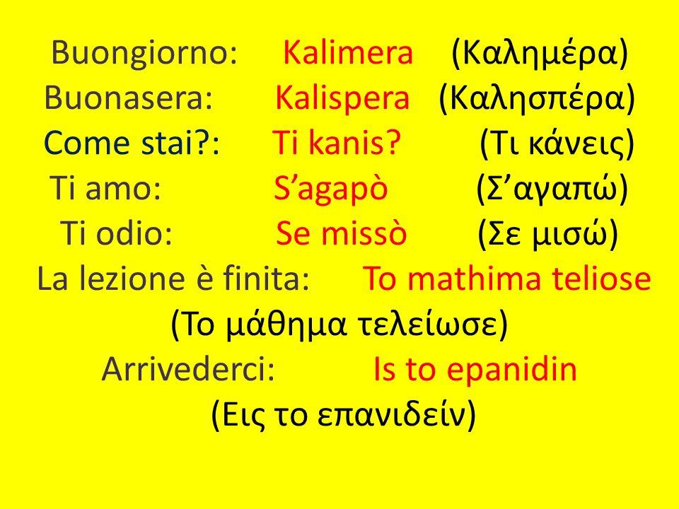 Buongiorno: Κalimera (Καλημέρα) Buonasera: Kalispera (Καλησπέρα) Come stai : Ti kanis.