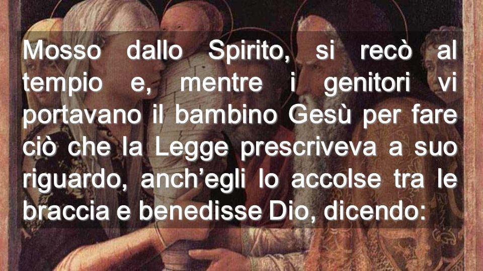 Mosso dallo Spirito, si recò al tempio e, mentre i genitori vi portavano il bambino Gesù per fare ciò che la Legge prescriveva a suo riguardo, anch'egli lo accolse tra le braccia e benedisse Dio, dicendo: