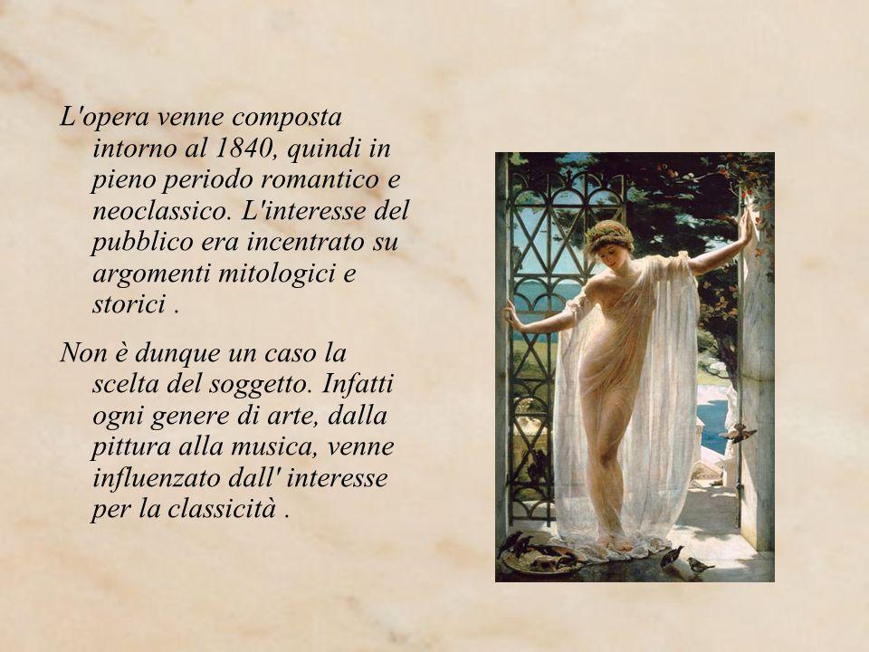 L opera venne composta intorno al 1840, quindi in pieno periodo romantico e neoclassico. L interesse del pubblico era incentrato su argomenti mitologici e storici .