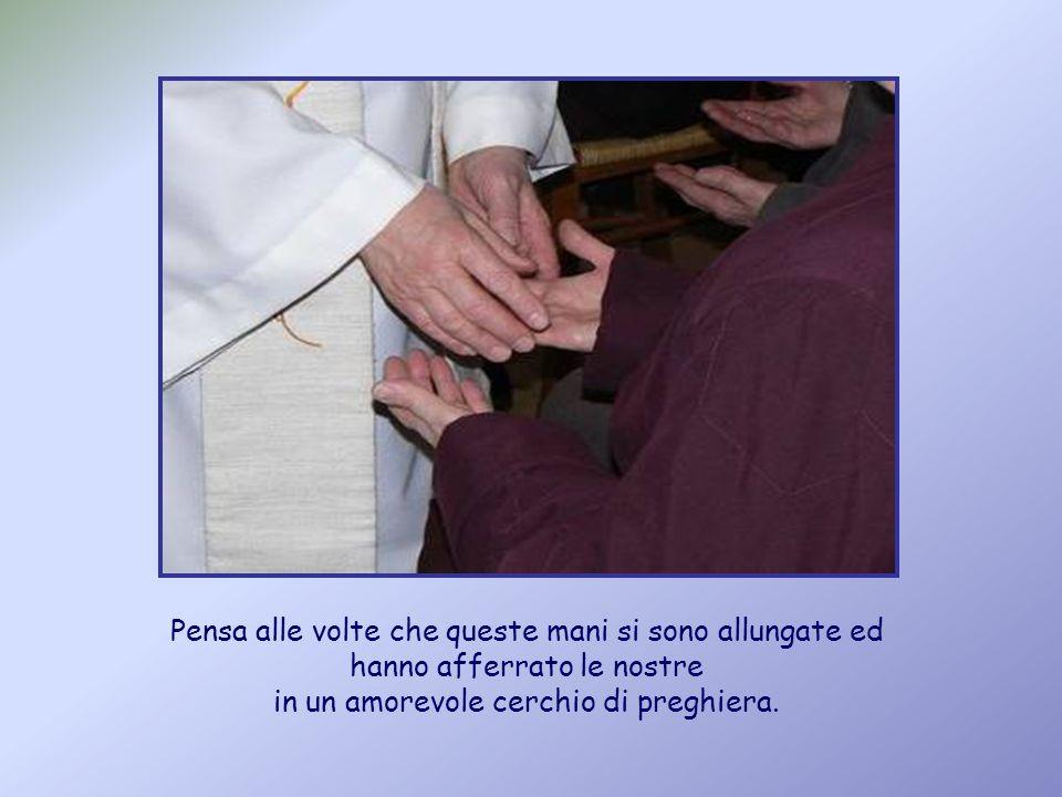 Pensa alle volte che queste mani si sono allungate ed hanno afferrato le nostre in un amorevole cerchio di preghiera.
