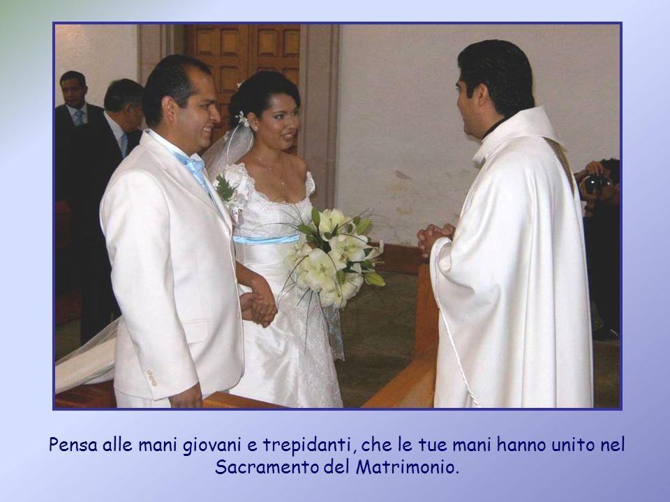 Pensa alle mani giovani e trepidanti, che le tue mani hanno unito nel Sacramento del Matrimonio.