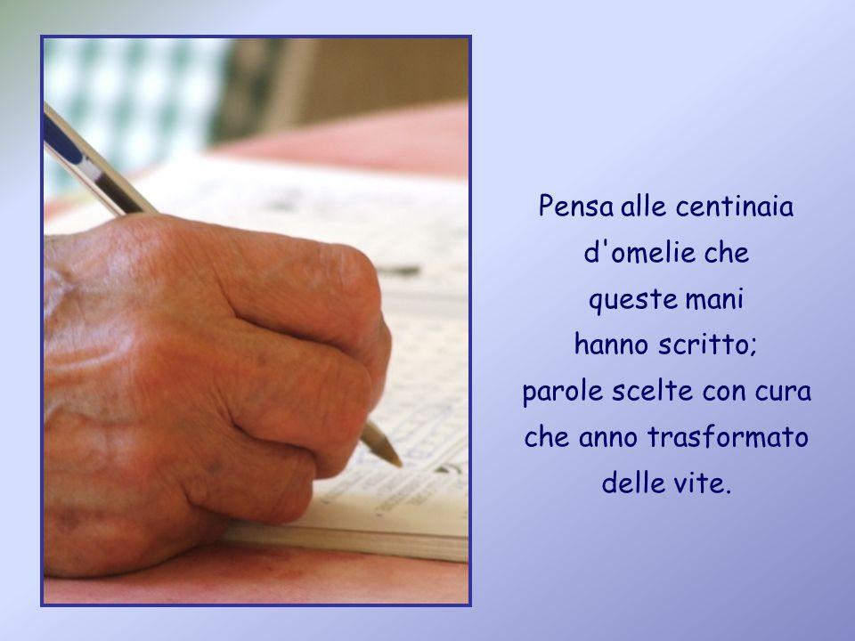 Pensa alle centinaia d omelie che queste mani hanno scritto; parole scelte con cura che anno trasformato delle vite.