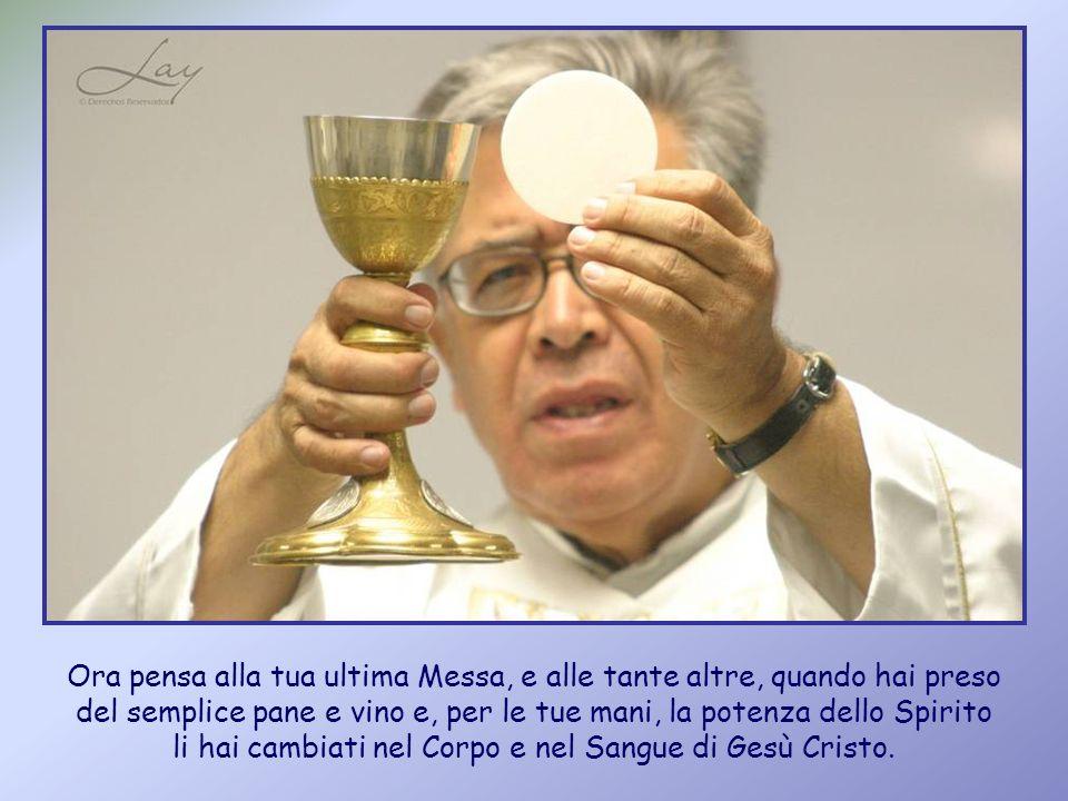 Ora pensa alla tua ultima Messa, e alle tante altre, quando hai preso del semplice pane e vino e, per le tue mani, la potenza dello Spirito li hai cambiati nel Corpo e nel Sangue di Gesù Cristo.
