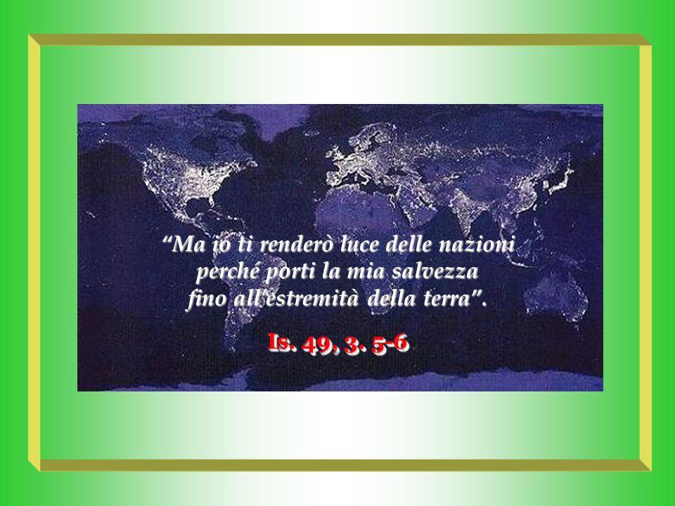 Ma io ti renderò luce delle nazioni perché porti la mia salvezza
