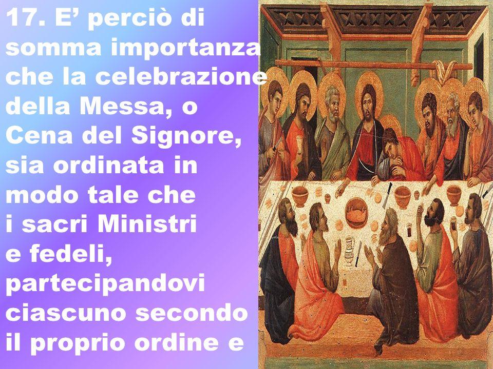 17. E' perciò disomma importanza. che la celebrazione. della Messa, o. Cena del Signore, sia ordinata in.