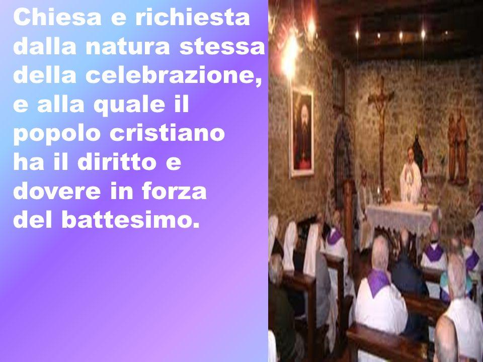 Chiesa e richiesta dalla natura stessa. della celebrazione, e alla quale il. popolo cristiano. ha il diritto e.