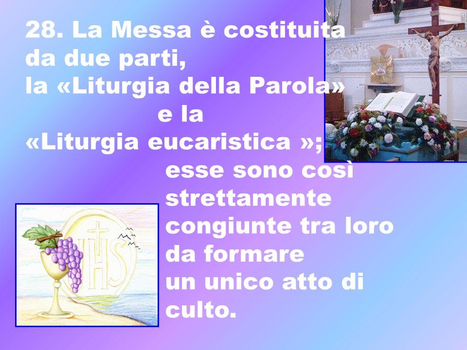28. La Messa è costituita da due parti, la «Liturgia della Parola» e la. «Liturgia eucaristica »;