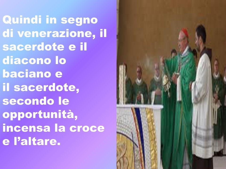 Quindi in segno di venerazione, il sacerdote e il. diacono lo baciano e. il sacerdote, secondo le opportunità,