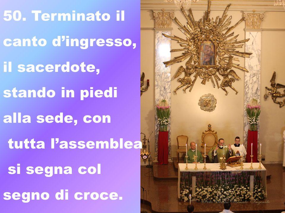 50. Terminato il canto d'ingresso, il sacerdote, stando in piedi. alla sede, con. tutta l'assemblea.
