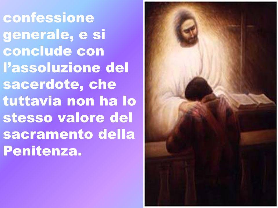 confessione generale, e si. conclude con. l'assoluzione del. sacerdote, che. tuttavia non ha lo.