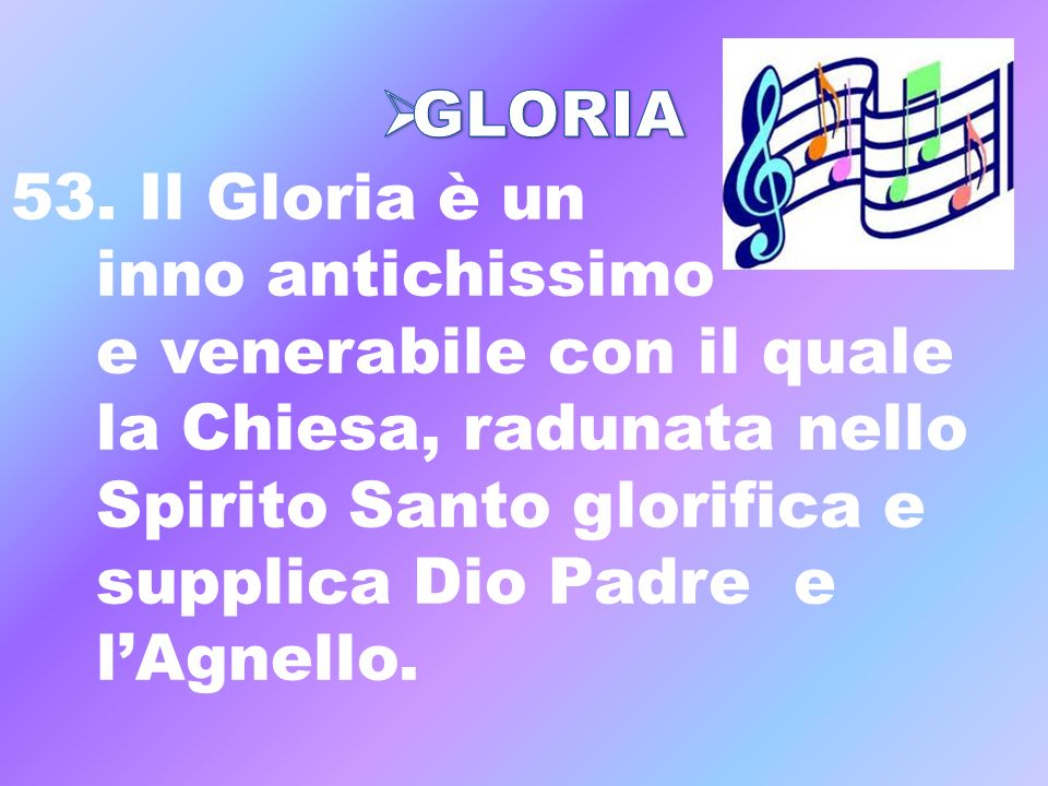 GLORIA 53. Il Gloria è un. inno antichissimo. e venerabile con il quale. la Chiesa, radunata nello.