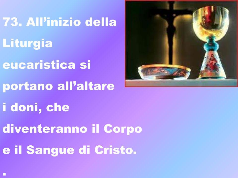 73. All'inizio dellaLiturgia. eucaristica si. portano all'altare. i doni, che. diventeranno il Corpo.