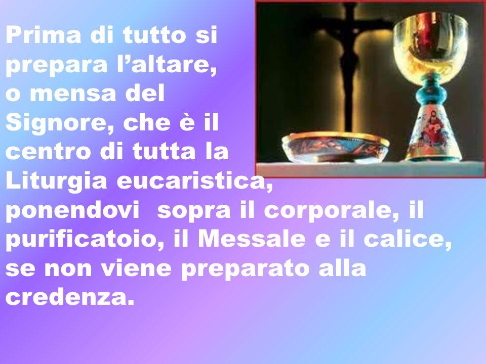 Prima di tutto si prepara l'altare, o mensa del. Signore, che è il. centro di tutta la. Liturgia eucaristica,