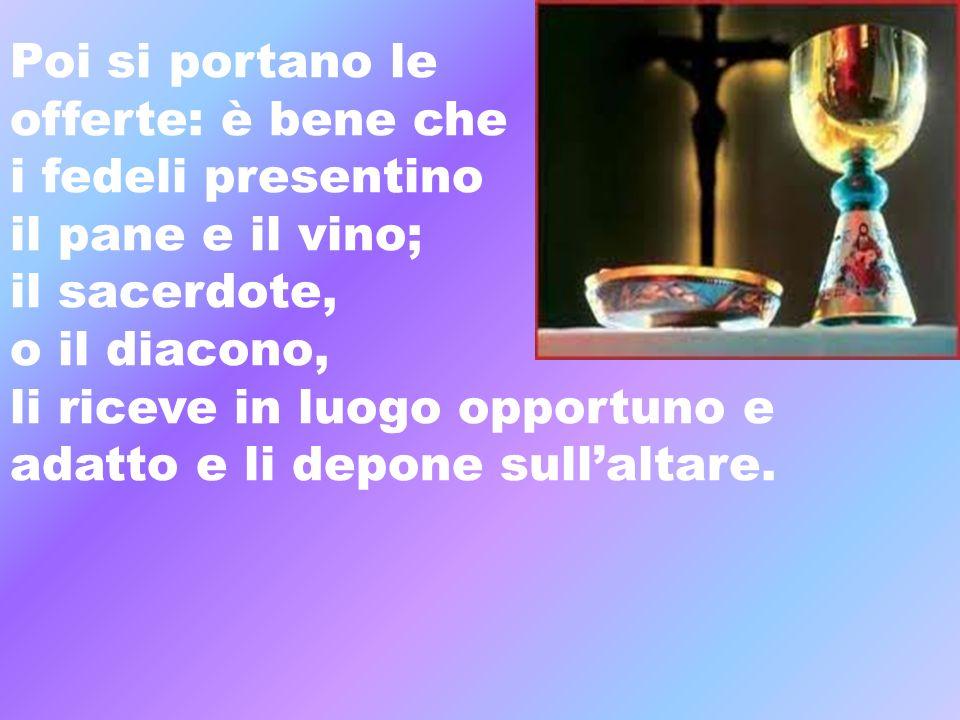 Poi si portano leofferte: è bene che. i fedeli presentino. il pane e il vino; il sacerdote, o il diacono,