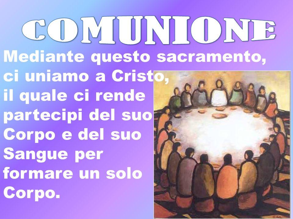 COMUNIONE Mediante questo sacramento, ci uniamo a Cristo,