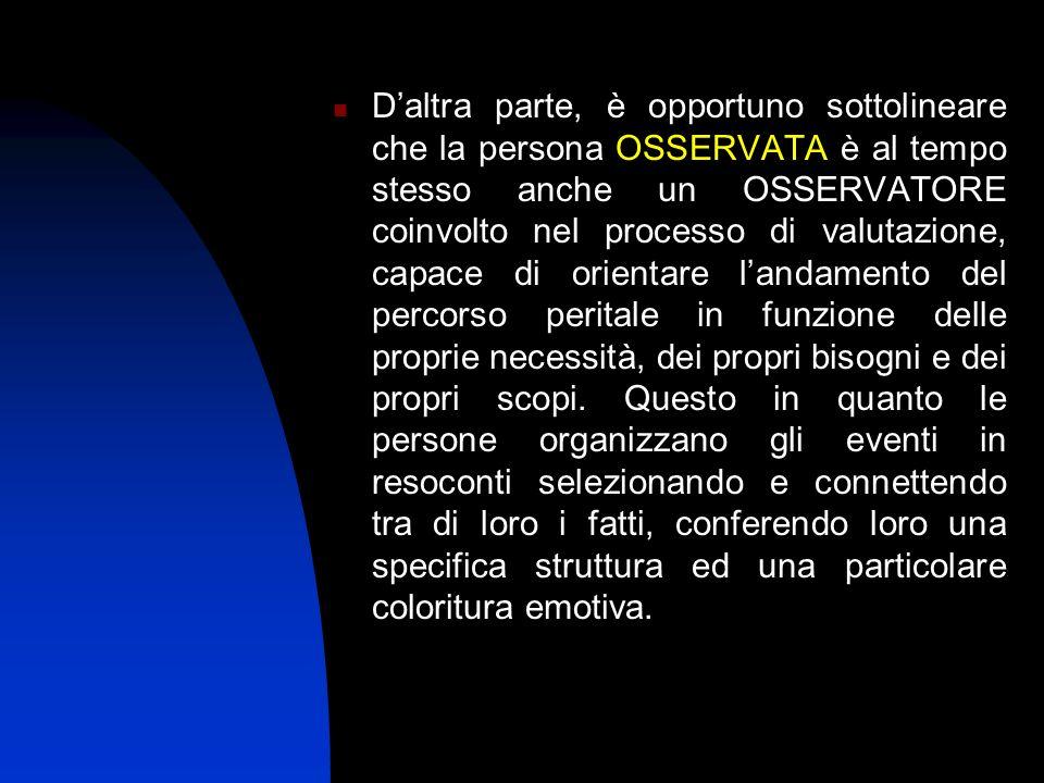 D'altra parte, è opportuno sottolineare che la persona OSSERVATA è al tempo stesso anche un OSSERVATORE coinvolto nel processo di valutazione, capace di orientare l'andamento del percorso peritale in funzione delle proprie necessità, dei propri bisogni e dei propri scopi.