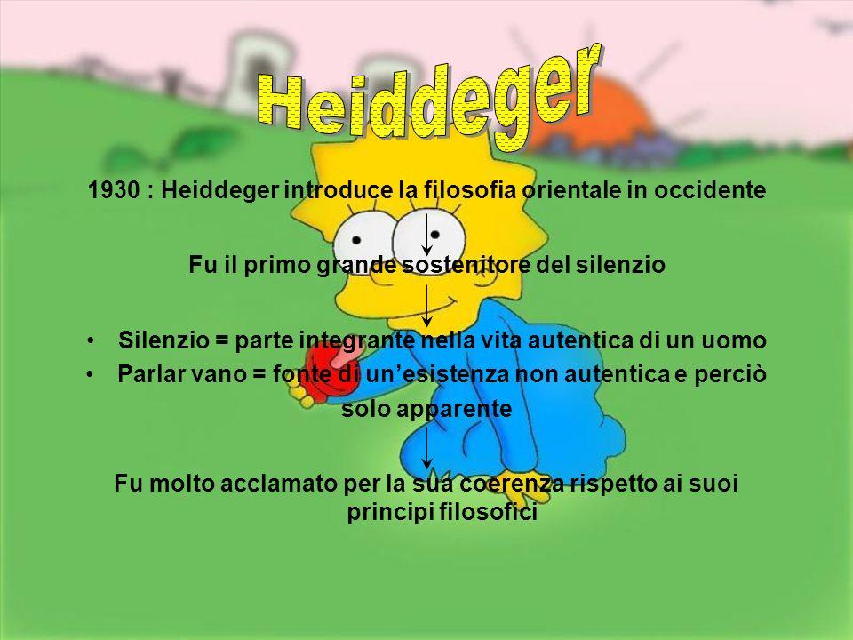 Heiddeger 1930 : Heiddeger introduce la filosofia orientale in occidente. Fu il primo grande sostenitore del silenzio.