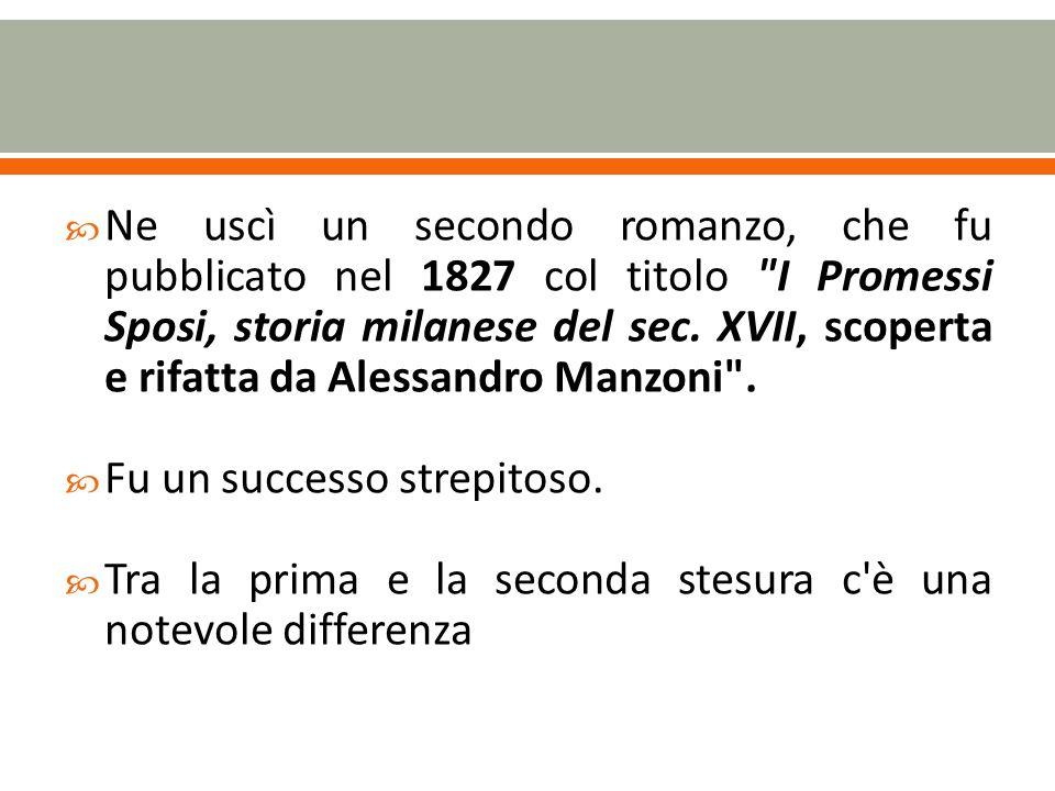Ne uscì un secondo romanzo, che fu pubblicato nel 1827 col titolo I Promessi Sposi, storia milanese del sec. XVII, scoperta e rifatta da Alessandro Manzoni .