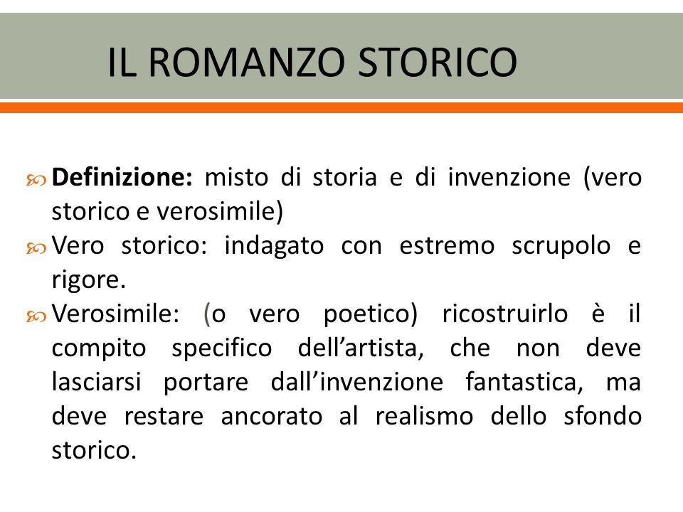 IL ROMANZO STORICO Definizione: misto di storia e di invenzione (vero storico e verosimile) Vero storico: indagato con estremo scrupolo e rigore.