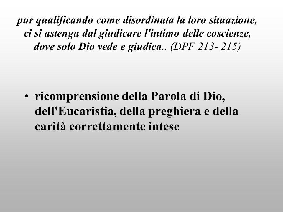 pur qualificando come disordinata la loro situazione, ci si astenga dal giudicare l intimo delle coscienze, dove solo Dio vede e giudica.. (DPF 213- 215)